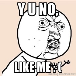 y u no meme - Y u no, Like me : (