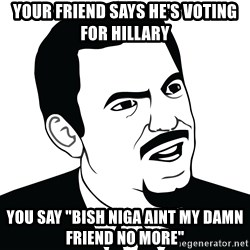 "Are you serious face  - Your friend says he's voting for hillary you say ""bish niga aint my damn friend no more"""