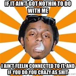 Lil Wayne Meme - If it ain't got nothin to do with me I ain't feelin connected to it. And if you do you crazy as shit