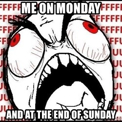 Rage Face - Me on monday and at the end of sunday