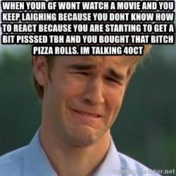 90s Problems - When your gf wont watch a movie and you keep laighing because you dont know how to react because you are starting to get a bit pisssed tbh and you bought that bitch pizza rolls. im talking 40ct