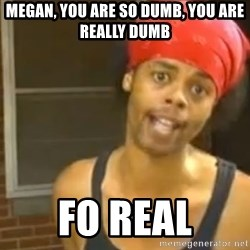 Antoine Dodson - Megan, you are so dumb, you are really dumb Fo real