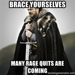 Brace yourselves. - brace yourselves many rage quits are coming