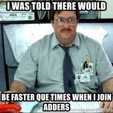 I was told there would be ___ - I was told there would be faster que times when i join adders