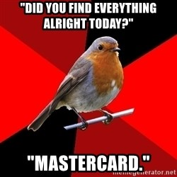 "Retail Robin - ""Did you find everything alright today?"" ""Mastercard."""
