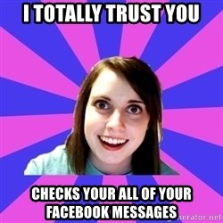 over attached girlfriend - I totally trust you Checks your ALL of your facebook messages