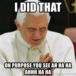 Pedo Pope - I DID THAT  ON PURPOSE YOU SEE AH HA HA AHHH HA HA