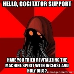 Advice Techpriest - Hello, Cogitator Support Have you tried revitalizing the machine spirit with incense and Holy Oils?