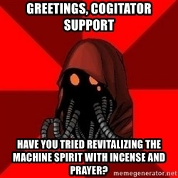 Advice Techpriest - Greetings, Cogitator Support Have you tried revitalizing the machine spirit with incense and prayer?