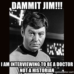 Leonard McCoy - Dammit Jim!!! I Am interviewing to be a doctor not a historian