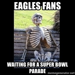 Still Waiting - EAGLES FANS WAITING FOR A SUPER BOWL PARADE