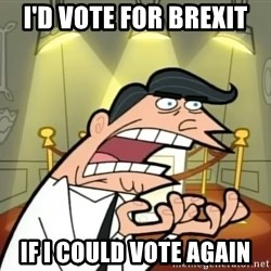 Timmy turner's dad IF I HAD ONE! - i'd vote for brexit if i could vote again