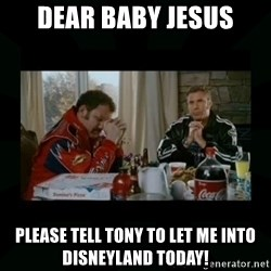 Dear lord baby jesus - Dear Baby Jesus Please tell tony to let me into Disneyland today!