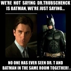Batman's voice  - We're  not  saying  Dr.Trubschenck is Batman, we're just saying... No one has ever seen Dr. T and Batman in the same room together!