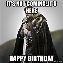 Game of Thrones - It's not coming..IT'S HERE  Happy Birthday