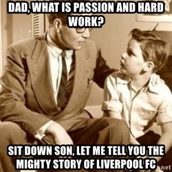 father son  - Dad, What is Passion and hard work? Sit down son, Let me tell you the mighty story of Liverpool FC