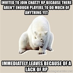 Bad RPer Polar Bear - Invited to join Chatzy RP because there aren't enough players to do much of anything yet Immediately leaves because of a lack of RP
