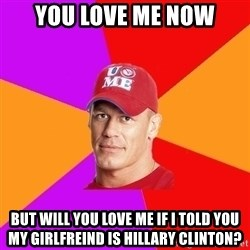 Hypocritical John Cena - You love me now But will you love me if i told you my girlfreind is hillary clinton?