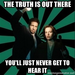 "Typical fans ""The X-files"" - The truth is out there You'll just never get to hear it"