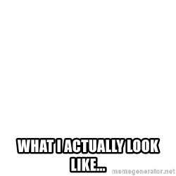 Blank Template -  What I actually look like...