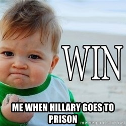 Win Baby -  me when hillary goes to prison