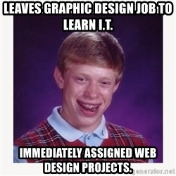 nerdy kid lolz - Leaves graphic design job to learn I.T. Immediately assigned web design projects.