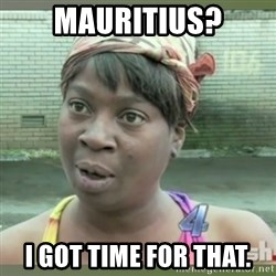 Everybody got time for that - Mauritius? I got time for that.