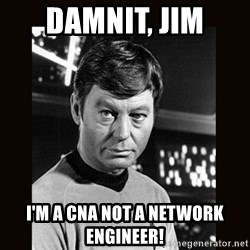 Leonard McCoy - DAMNIT, JIM I'm a CNA not a Network Engineer!