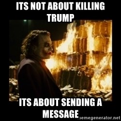 Not about the money joker - its not about killing trump its about sending a message