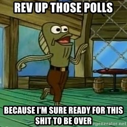 Rev Up Those Fryers - Rev up those polls because I'm sure ready for this shit to be over