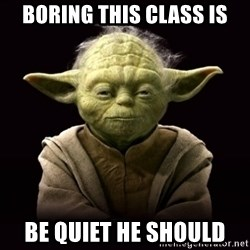 ProYodaAdvice - Boring this class is Be quiet he should