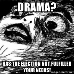Dramatic Fffffuuuuu - Drama? HAS THE ELECTION NOT FULFILLED YOUR NEEDS!