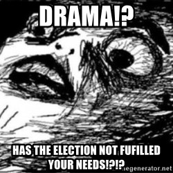 Dramatic Fffffuuuuu - DRAMA!? HAS THE ELECTION NOT FUFILLED YOUR NEEDS!?!?
