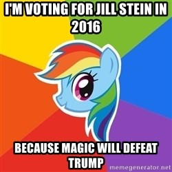 Rainbow Dash - I'm voting for Jill stein in 2016 Because magic will defeat Trump