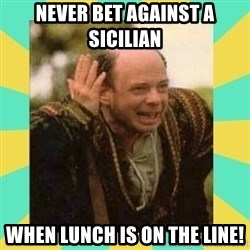 Princess Bride Vizzini - NEVER BET AGAINST A SICILIAN WHEN LUNCH IS ON THE LINE!