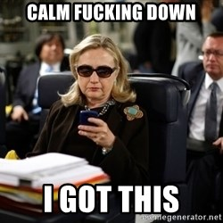Texts from Hillary - Calm fucking down I got this
