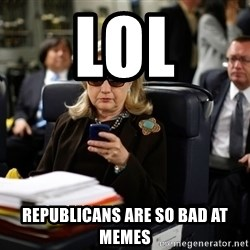 Texts from Hillary - Lol Republicans are so bad at memes