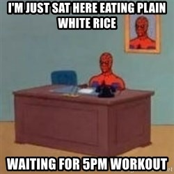 and im just sitting here masterbating - I'm just sat here eating plain white rice waiting for 5pm workout