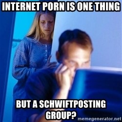 Redditors Wife - Internet porn is one thing But a schwiftposting group?