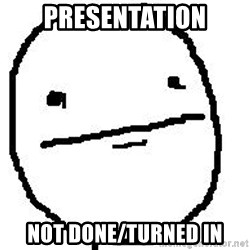 Poker Face Guy - Presentation Not Done/Turned In