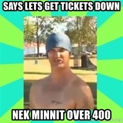 Nek minnit man - SAYS LETS GET TICKETS DOWN NEK MINNIT OVER 400