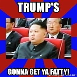 kim jong un - Trump's Gonna get ya fatty!