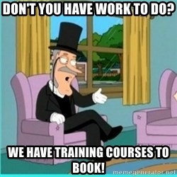 buzz killington - Don't you have work to do?  We have training courses to book!