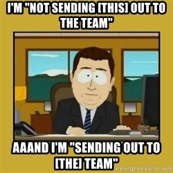 """aaand its gone - I'm """"not sending [this] out to the team"""" aaand I'm """"sending out to [the] team"""""""
