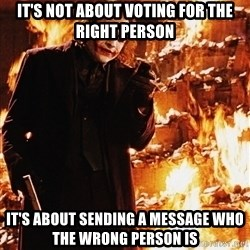It's about sending a message - It's not about voting for the right person It's about sending a message who the wrong person is