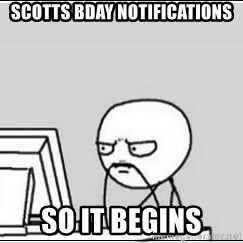 computer guy - Scotts Bday Notifications So it begins