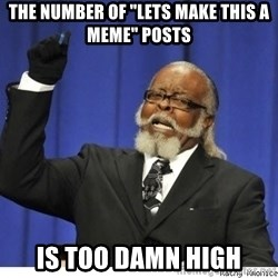 """Too high - The number of """"Lets make this a meme"""" posts Is too damn high"""