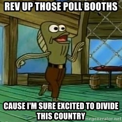 Rev Up Those Fryers - REV UP THOSE POLL BOOTHS CAUSE I'M SURE EXCITED TO DIVIDE THIS COUNTRY