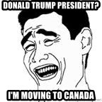 Yao Ming Meme - donald trump president? I'm moving to canada