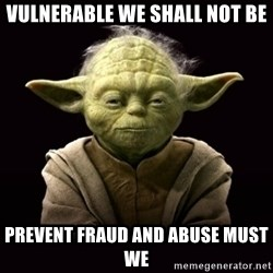 ProYodaAdvice - vulnerable we shall not be prevent fraud and abuse must we